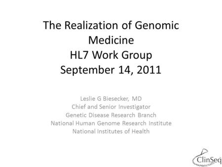 The Realization of Genomic Medicine HL7 Work Group September 14, 2011 Leslie G Biesecker, MD Chief and Senior Investigator Genetic Disease Research Branch.