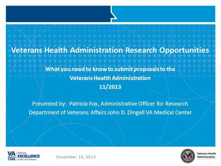 Veterans Health Administration Research Opportunities What you need to know to submit proposals to the Veterans Health Administration 11/2013 Presented.