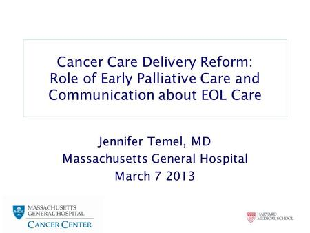 Cancer Care Delivery Reform: Role of Early Palliative Care and Communication about EOL Care Jennifer Temel, MD Massachusetts General Hospital March 7 2013.