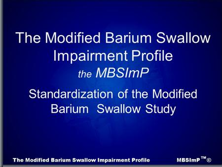 Standardization of the Modified Barium Swallow Study The Modified Barium Swallow Impairment Profile the MBSImP.