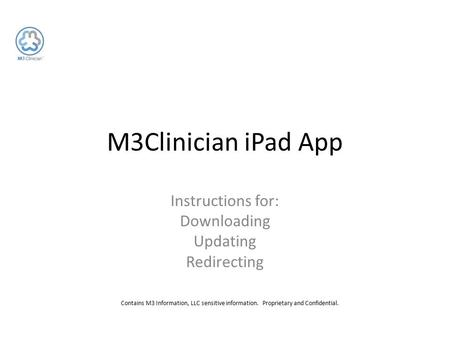 Contains M3 Information, LLC sensitive information. Proprietary and Confidential. M3Clinician iPad App Instructions for: Downloading Updating Redirecting.