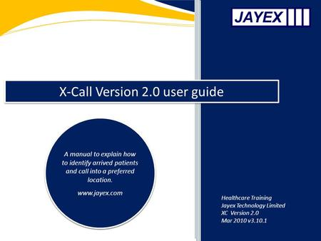 X-Call Version 2.0 user guide A manual to explain how to identify arrived patients and call into a preferred location. www.jayex.com A manual to explain.
