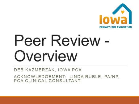 Peer Review - Overview DEB KAZMERZAK, IOWA PCA ACKNOWLEDGEMENT: LINDA RUBLE, PA/NP, PCA CLINICAL CONSULTANT.