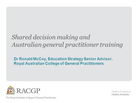 Shared decision making and Australian general practitioner training Dr Ronald McCoy, Education Strategy Senior Advisor, Royal Australian College of General.