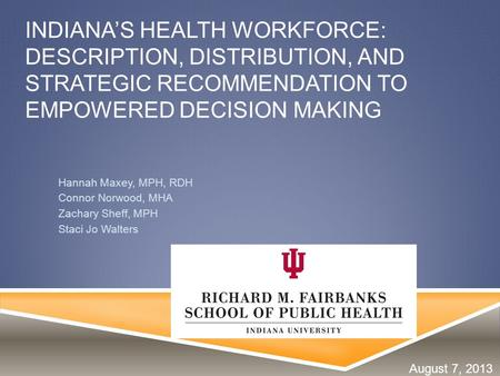 INDIANA'S HEALTH WORKFORCE: DESCRIPTION, DISTRIBUTION, AND STRATEGIC RECOMMENDATION TO EMPOWERED DECISION MAKING Hannah Maxey, MPH, RDH Connor Norwood,