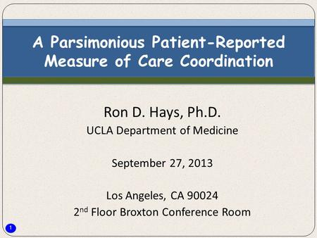 1 A Parsimonious Patient-Reported Measure of Care Coordination Ron D. Hays, Ph.D. UCLA Department of Medicine September 27, 2013 Los Angeles, CA 90024.