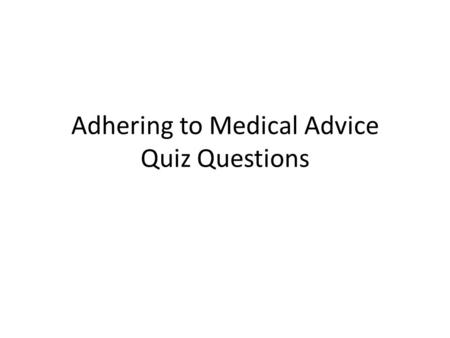 Adhering to Medical Advice Quiz Questions. 1.Which of these is LEAST consistent with current theories of compliance? a.self-efficacy theory b.punishment.