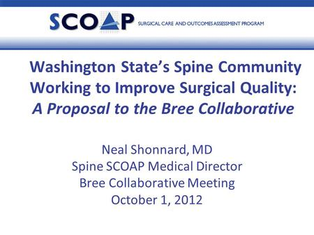 Neal Shonnard, MD Spine SCOAP Medical Director Bree Collaborative Meeting October 1, 2012 Washington State's Spine Community Working to Improve Surgical.
