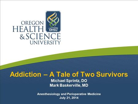 Addiction – A Tale of Two Survivors Michael Sprintz, DO Mark Baskerville, MD Anesthesiology and Perioperative Medicine July 21, 2014.