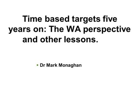 Time based targets five years on: The WA perspective and other lessons.  Dr Mark Monaghan.
