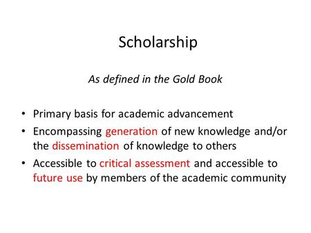 Scholarship As defined in the Gold Book Primary basis for academic advancement Encompassing generation of new knowledge and/or the dissemination of knowledge.