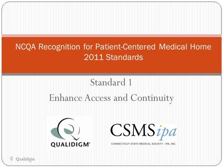 Standard 1 Enhance Access and Continuity NCQA Recognition for Patient-Centered Medical Home 2011 Standards © Qualidigm.