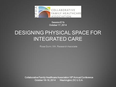 DESIGNING PHYSICAL SPACE FOR INTEGRATED CARE Rose Gunn, MA, Research Associate Collaborative Family Healthcare Association 16 th Annual Conference October.