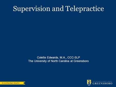 Supervision and Telepractice Colette Edwards, M.A., CCC-SLP The University of North Carolina at Greensboro.