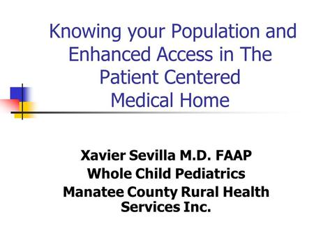 Knowing your Population and Enhanced Access in The Patient Centered Medical Home Xavier Sevilla M.D. FAAP Whole Child Pediatrics Manatee County Rural Health.