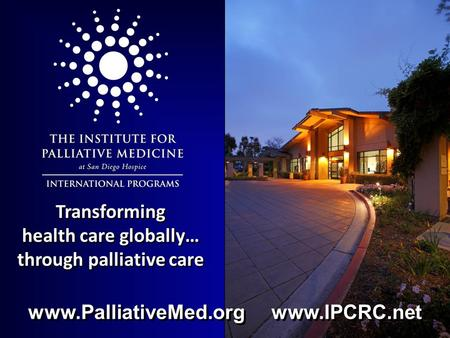 Transforming health care globally… through palliative care www.PalliativeMed.org www.IPCRC.net.