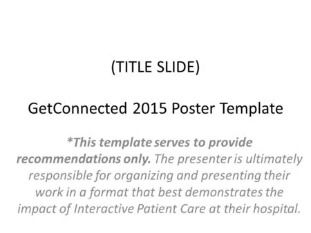 (TITLE SLIDE) GetConnected 2015 Poster Template *This template serves to provide recommendations only. The presenter is ultimately responsible for organizing.