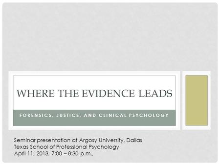 FORENSICS, JUSTICE, AND CLINICAL PSYCHOLOGY WHERE THE EVIDENCE LEADS Seminar presentation at Argosy University, Dallas Texas School of Professional Psychology.
