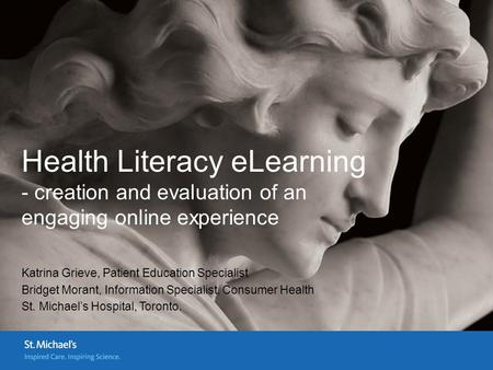 Health Literacy eLearning - creation and evaluation of an engaging online experience Katrina Grieve, Patient Education Specialist Bridget Morant, Information.