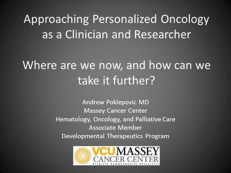 Approaching Personalized Oncology as a Clinician and Researcher Where are we now, and how can we take it further? Andrew Poklepovic MD Massey Cancer Center.