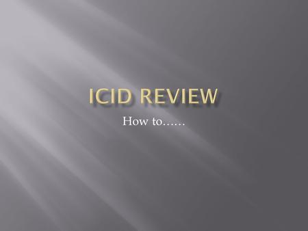 How to…….  ICID review is moving from paper-based to electronic  Some elements of the review remain as they were, ie:  You will edit your document,