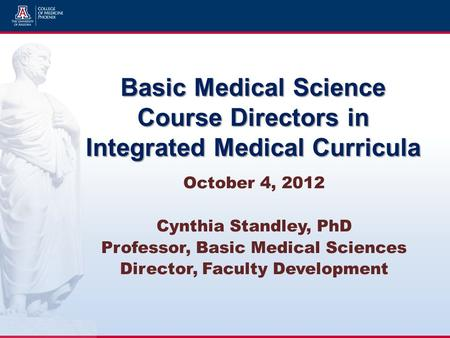 Basic Medical Science Course Directors in Integrated Medical Curricula October 4, 2012 Cynthia Standley, PhD Professor, Basic Medical Sciences Director,
