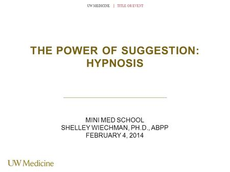 UW MEDICINE │ TITLE OR EVENT THE POWER OF SUGGESTION: HYPNOSIS MINI MED SCHOOL SHELLEY WIECHMAN, PH.D., ABPP FEBRUARY 4, 2014.