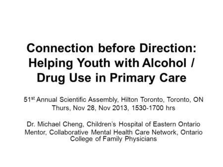 Connection before Direction: Helping Youth with Alcohol / Drug Use in Primary Care 51 st Annual Scientific Assembly, Hilton Toronto, Toronto, ON Thurs,