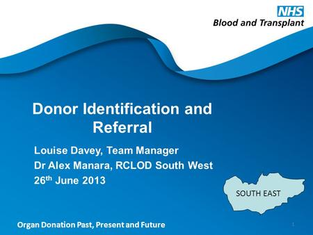 Organ Donation Past, Present and Future Donor Identification and Referral Louise Davey, Team Manager Dr Alex Manara, RCLOD South West 26 th June 2013 1.