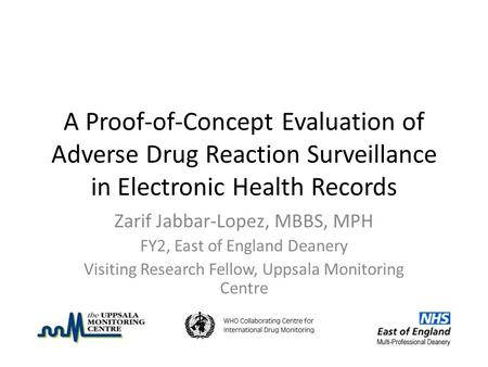 A Proof-of-Concept Evaluation of Adverse Drug Reaction Surveillance in Electronic Health Records Zarif Jabbar-Lopez, MBBS, MPH FY2, East of England Deanery.