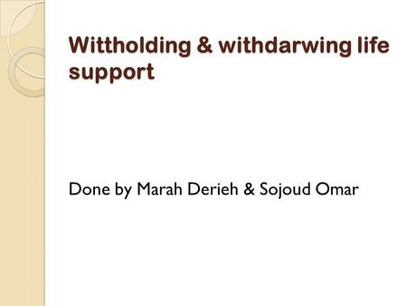 Wittholding & withdarwing life support Done by Marah Derieh & Sojoud Omar.