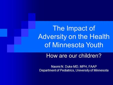 The Impact of Adversity on the Health of Minnesota Youth How are our children? Naomi N. Duke MD, MPH, FAAP Department of Pediatrics, University of Minnesota.