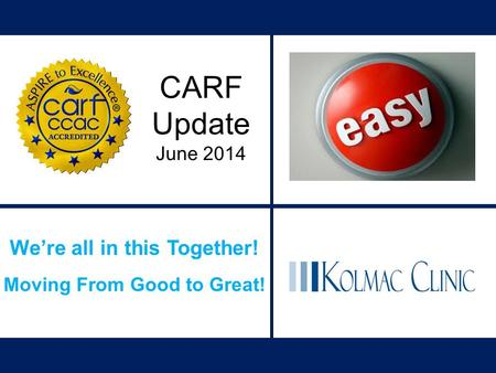 We're all in this Together! Moving From Good to Great! CARF Update June 2014.