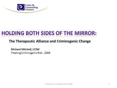 The Therapeutic Alliance and Criminogenic Change Michael Mitchell, LCSW Treating Criminogenic Risk, 2009 Treatment Criminogenic Risk, 20091.