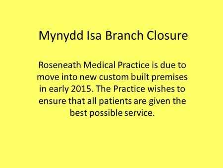 Mynydd Isa Branch Closure Roseneath Medical Practice is due to move into new custom built premises in early 2015. The Practice wishes to ensure that all.
