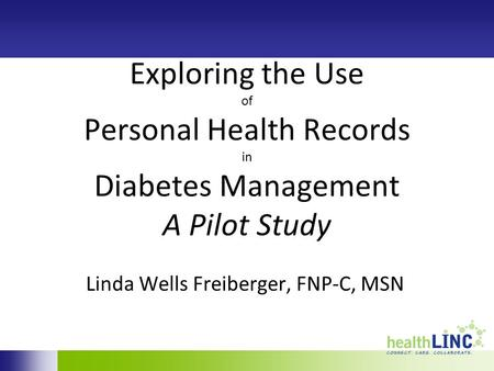 Exploring the Use of Personal Health Records in Diabetes Management A Pilot Study Linda Wells Freiberger, FNP-C, MSN.