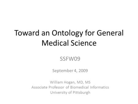 Toward an Ontology for General Medical Science SSFW09 September 4, 2009 William Hogan, MD, MS Associate Professor of Biomedical Informatics University.