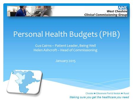 Chester Ellesmere Port & Neston Rural Making sure you get the healthcare you need Personal Health Budgets (PHB) Gus Cairns – Patient Leader, Being Well.
