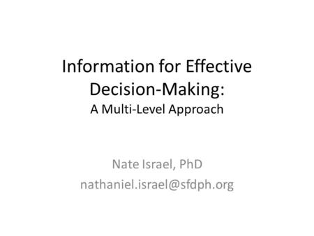 Information for Effective Decision-Making: A Multi-Level Approach Nate Israel, PhD