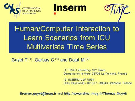 Human/Computer Interaction to Learn Scenarios from ICU Multivariate Time Series Guyet T. (1), Garbay C. (1) and Dojat M. (2) (1) TIMC Laboratory, SIC Team.