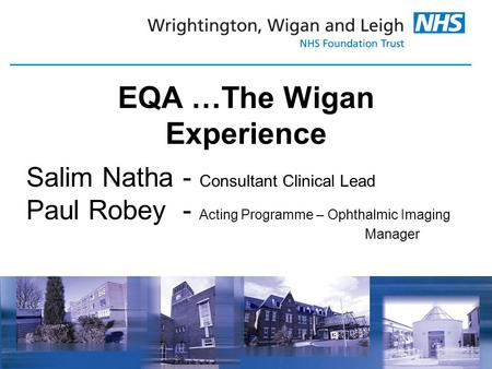 1 EQA …The Wigan Experience Salim Natha - Consultant Clinical Lead Paul Robey - Acting Programme – Ophthalmic Imaging Manager.