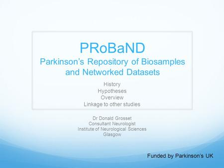 PRoBaND Parkinson's Repository of Biosamples and Networked Datasets History Hypotheses Overview Linkage to other studies Funded by Parkinson's UK Dr Donald.