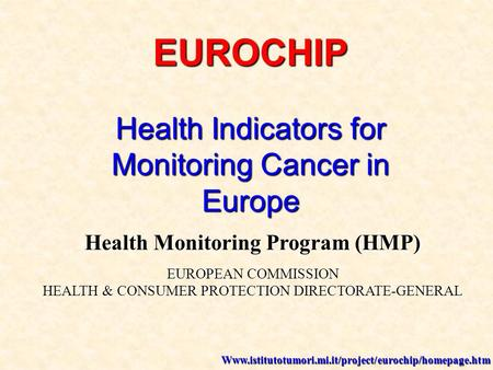 EUROCHIP Health Indicators for Monitoring Cancer in Europe Health Monitoring Program (HMP) EUROPEAN COMMISSION HEALTH & CONSUMER PROTECTION DIRECTORATE-GENERAL.