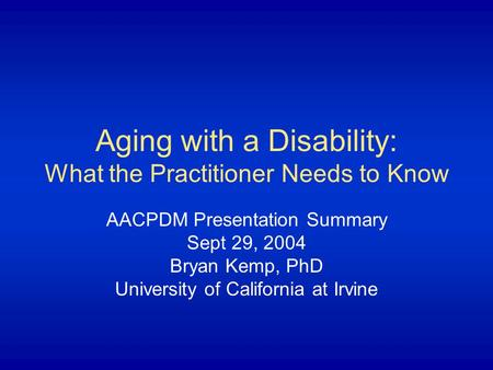 Aging with a Disability: What the Practitioner Needs to Know AACPDM Presentation Summary Sept 29, 2004 Bryan Kemp, PhD University of California at Irvine.