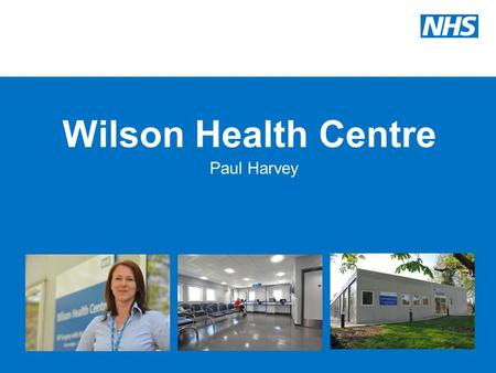 Wilson Health Centre Paul Harvey. Introduction Opened on the 31 st March 2010 GP surgery with Walk-In services Open 8am to 8pm every day of the year Situated.