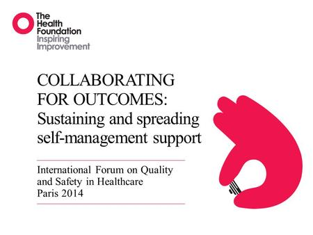 COLLABORATING FOR OUTCOMES: Sustaining and spreading self-management support International Forum on Quality and Safety in Healthcare Paris 2014.