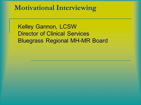 Motivational Interviewing Kelley Gannon, LCSW Director of Clinical Services Bluegrass Regional MH-MR Board.