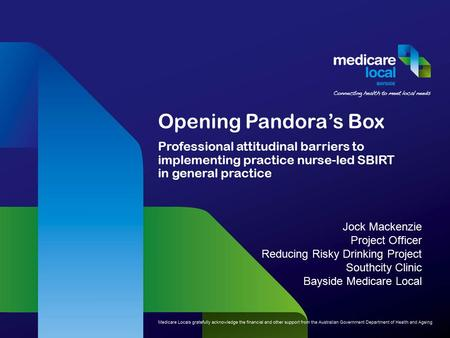 Opening Pandora's Box Professional attitudinal barriers to implementing practice nurse-led SBIRT in general practice Jock Mackenzie Project Officer Reducing.