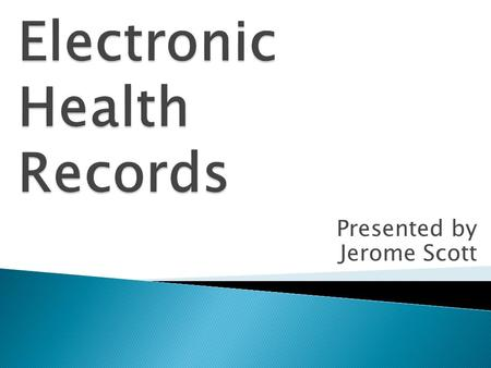 Presented by Jerome Scott.  Describe the common components of Electronic Health Records (EHR).  Assess the benefits of an EHR.  Evaluate outcomes of.