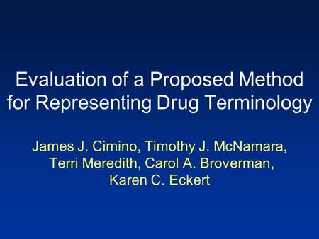 Evaluation of a Proposed Method for Representing Drug Terminology James J. Cimino, Timothy J. McNamara, Terri Meredith, Carol A. Broverman, Karen C. Eckert.